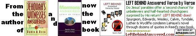From David A. Reed, author of Jehovah's Witnesses Answered Verse by Verse and Mormons Answered Verse by Verse now comes the book - LEFT BEHIND Answered Verse by Verse
