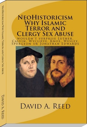 book cover - NeoHistoricism - Why Islamic Terror and Clergy Sex Abuse Wouldn't Surprise Luther, Calvin, Wycliffe, Knox, Wesley, Spurgeon or Jonathan Edwards - by David A. Reed